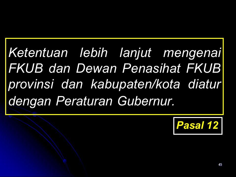 45 Ketentuan lebih lanjut mengenai FKUB dan Dewan Penasihat FKUB provinsi dan kabupaten/kota diatur dengan Peraturan Gubernur. Pasal 12
