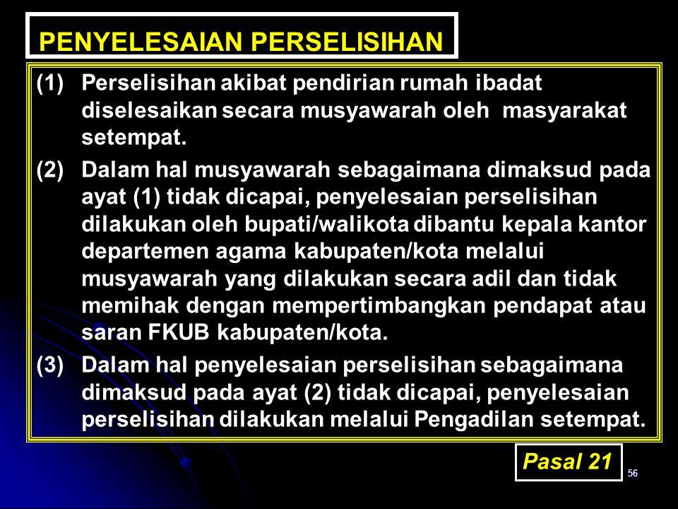56 PENYELESAIAN PERSELISIHAN (1)Perselisihan akibat pendirian rumah ibadat diselesaikan secara musyawarah oleh masyarakat setempat. (2)Dalam hal musya