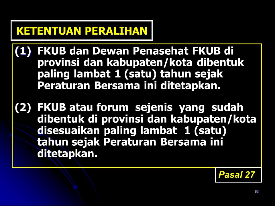 62 KETENTUAN PERALIHAN (1) (1)FKUB dan Dewan Penasehat FKUB di provinsi dan kabupaten/kota dibentuk paling lambat 1 (satu) tahun sejak Peraturan Bersa