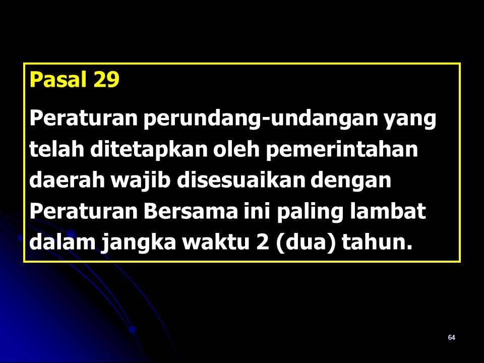 64 Pasal 29 Peraturan perundang-undangan yang telah ditetapkan oleh pemerintahan daerah wajib disesuaikan dengan Peraturan Bersama ini paling lambat d