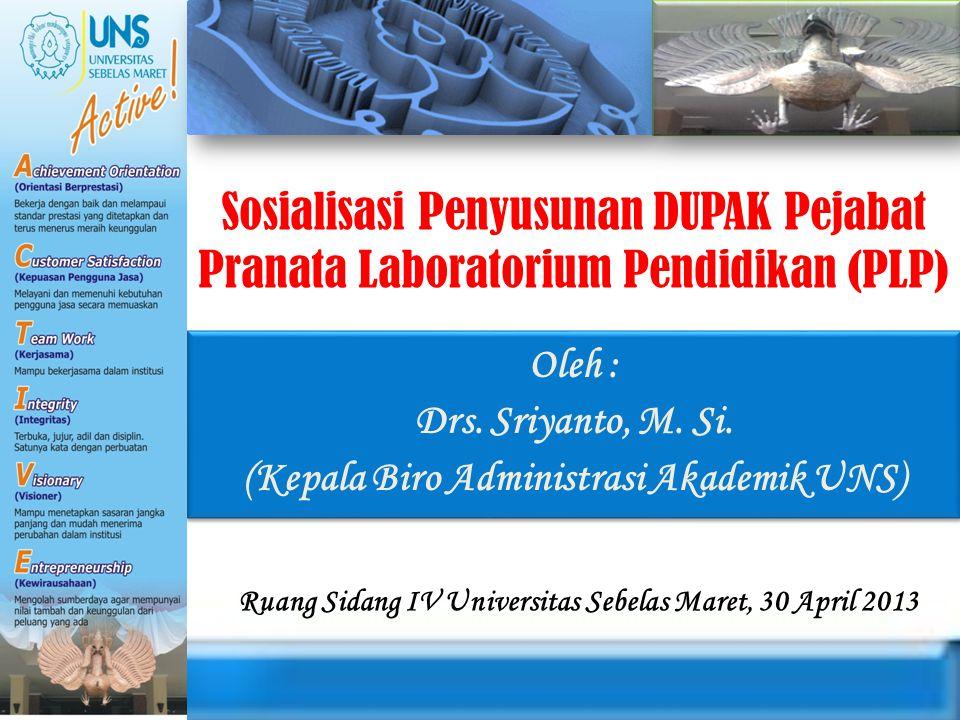 Sosialisasi Penyusunan DUPAK Pejabat Pranata Laboratorium Pendidikan (PLP) Oleh : Drs. Sriyanto, M. Si. (Kepala Biro Administrasi Akademik UNS) Oleh :
