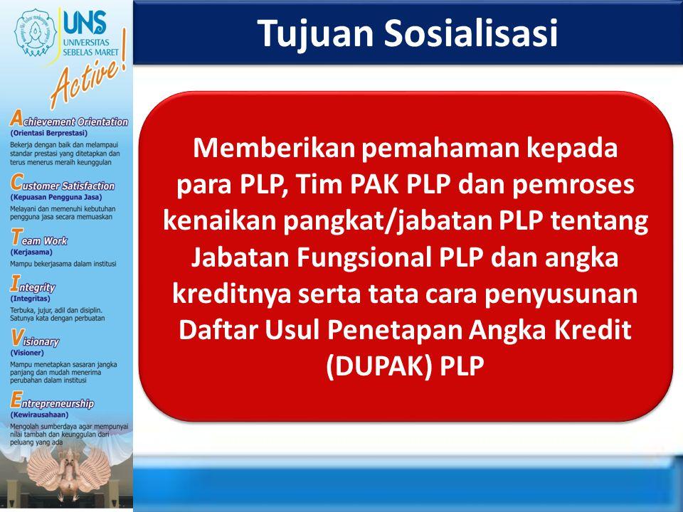 Tujuan Sosialisasi Memberikan pemahaman kepada para PLP, Tim PAK PLP dan pemroses kenaikan pangkat/jabatan PLP tentang Jabatan Fungsional PLP dan angk