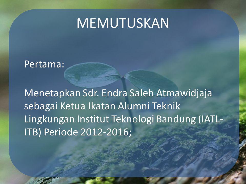 MEMUTUSKAN Pertama: Menetapkan Sdr. Endra Saleh Atmawidjaja sebagai Ketua Ikatan Alumni Teknik Lingkungan Institut Teknologi Bandung (IATL- ITB) Perio