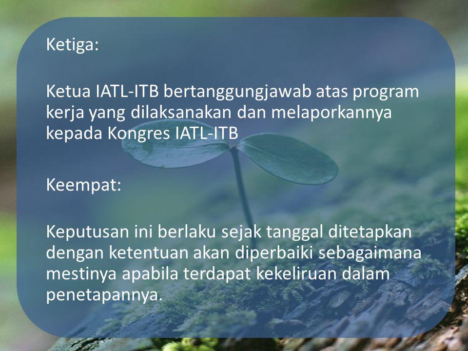 Ketiga: Ketua IATL-ITB bertanggungjawab atas program kerja yang dilaksanakan dan melaporkannya kepada Kongres IATL-ITB Keempat: Keputusan ini berlaku