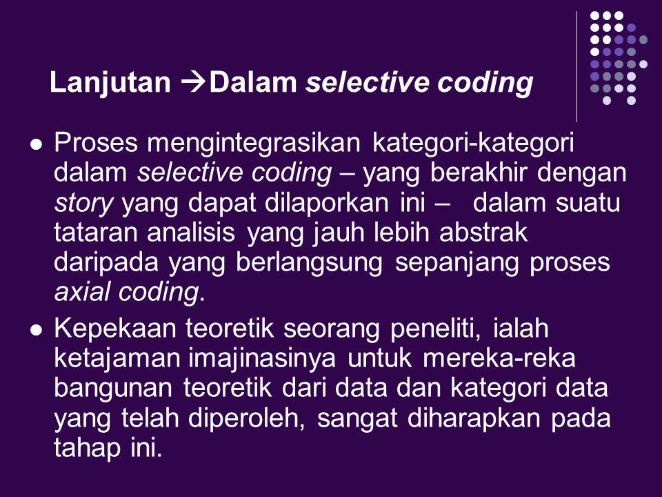 Lanjutan  Dalam selective coding Proses mengintegrasikan kategori-kategori dalam selective coding – yang berakhir dengan story yang dapat dilaporkan