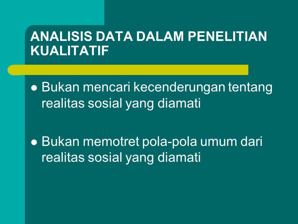 ANALISIS DATA DALAM PENELITIAN KUALITATIF Bukan mencari kecenderungan tentang realitas sosial yang diamati Bukan memotret pola-pola umum dari realitas