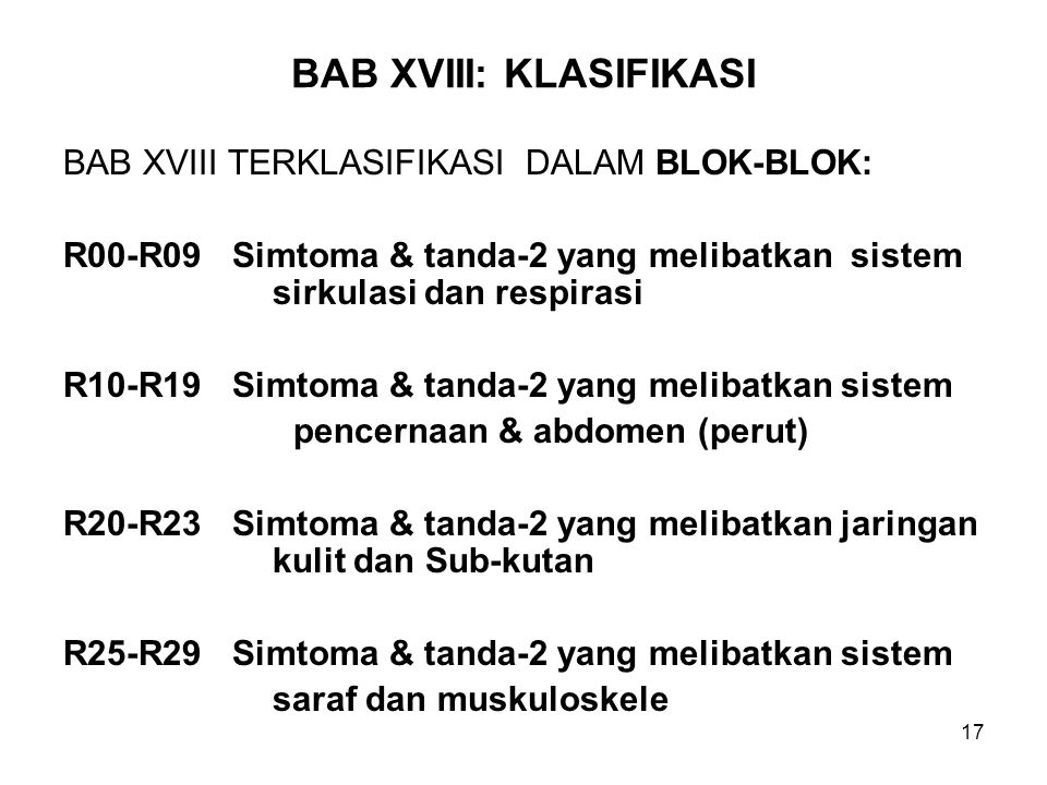 17 BAB XVIII: KLASIFIKASI BAB XVIII TERKLASIFIKASI DALAM BLOK-BLOK: R00-R09 Simtoma & tanda-2 yang melibatkan sistem sirkulasi dan respirasi R10-R19 S