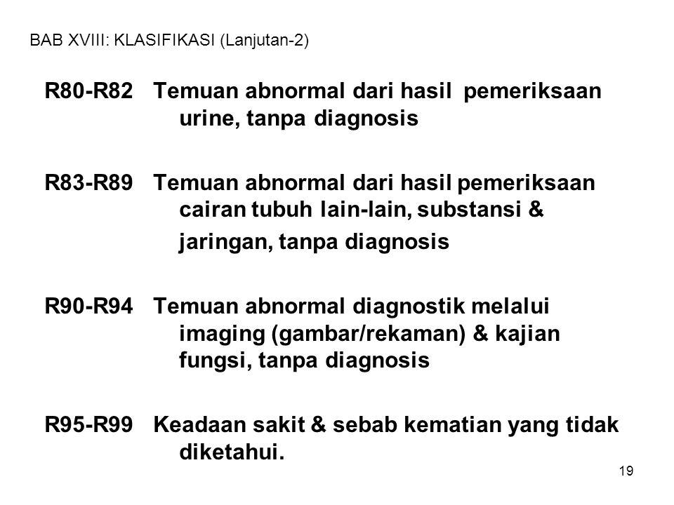 19 BAB XVIII: KLASIFIKASI (Lanjutan-2) R80-R82 Temuan abnormal dari hasil pemeriksaan urine, tanpa diagnosis R83-R89 Temuan abnormal dari hasil pemeri