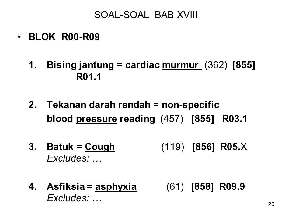 20 SOAL-SOAL BAB XVIII BLOK R00-R09 1.Bising jantung = cardiac murmur (362) [855] R01.1 2.Tekanan darah rendah = non-specific blood pressure reading (