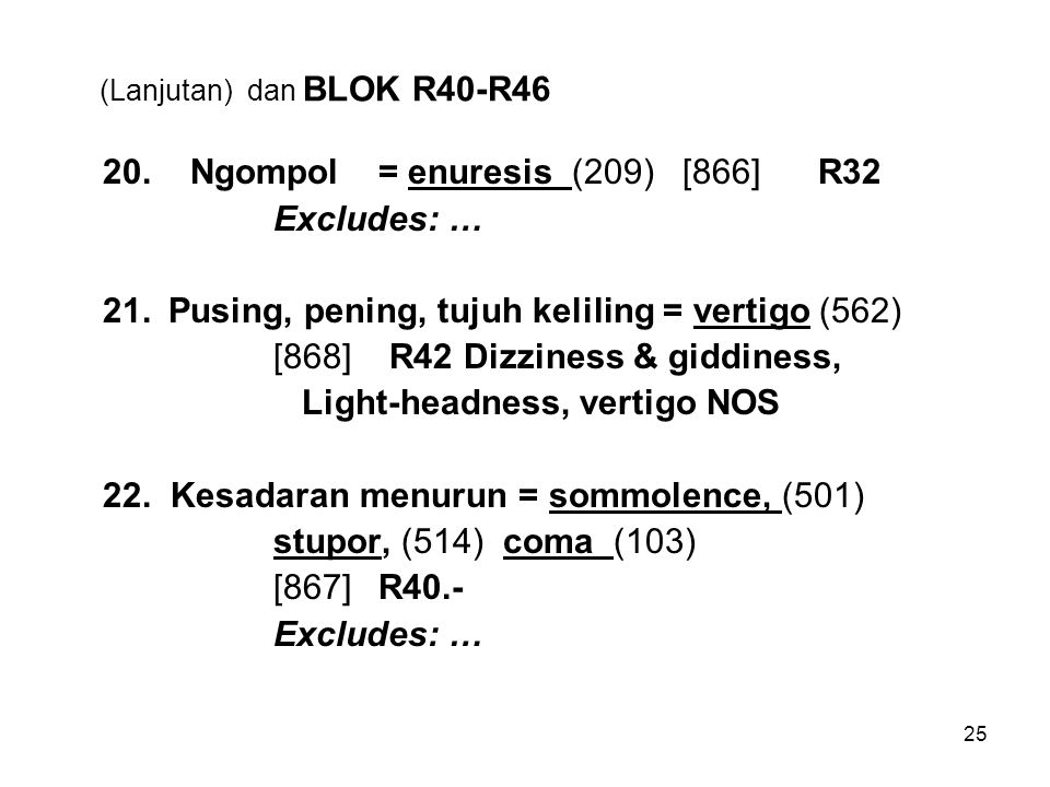 25 (Lanjutan) dan BLOK R40-R46 20. Ngompol= enuresis (209) [866] R32 Excludes: … 21.Pusing, pening, tujuh keliling = vertigo (562) [868] R42 Dizziness