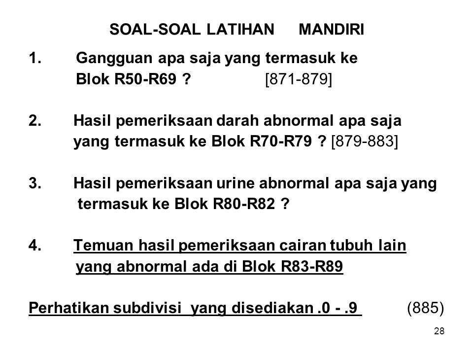 28 SOAL-SOAL LATIHAN MANDIRI 1.Gangguan apa saja yang termasuk ke Blok R50-R69 ?[871-879] 2. Hasil pemeriksaan darah abnormal apa saja yang termasuk k