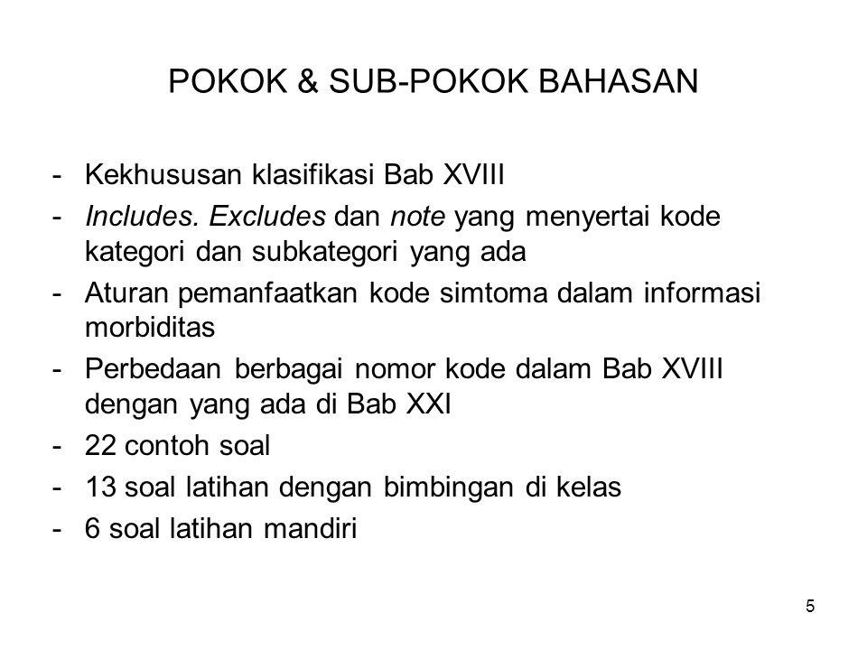 5 POKOK & SUB-POKOK BAHASAN -Kekhususan klasifikasi Bab XVIII -Includes. Excludes dan note yang menyertai kode kategori dan subkategori yang ada -Atur