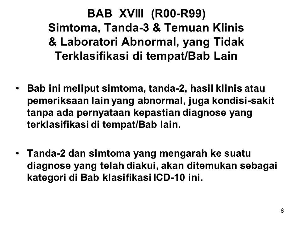17 BAB XVIII: KLASIFIKASI BAB XVIII TERKLASIFIKASI DALAM BLOK-BLOK: R00-R09 Simtoma & tanda-2 yang melibatkan sistem sirkulasi dan respirasi R10-R19 Simtoma & tanda-2 yang melibatkan sistem pencernaan & abdomen (perut) R20-R23 Simtoma & tanda-2 yang melibatkan jaringan kulit dan Sub-kutan R25-R29 Simtoma & tanda-2 yang melibatkan sistem saraf dan muskuloskele