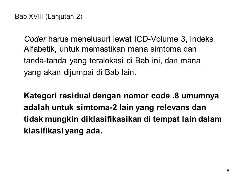 8 Bab XVIII (Lanjutan-2) Coder harus menelusuri lewat ICD-Volume 3, Indeks Alfabetik, untuk memastikan mana simtoma dan tanda-tanda yang teralokasi di