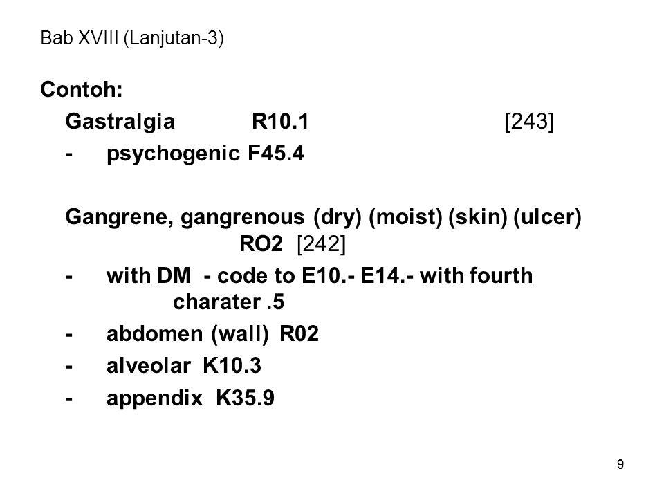 9 Bab XVIII (Lanjutan-3) Contoh: Gastralgia R10.1[243] -psychogenic F45.4 Gangrene, gangrenous (dry) (moist) (skin) (ulcer) RO2 [242] -with DM - code