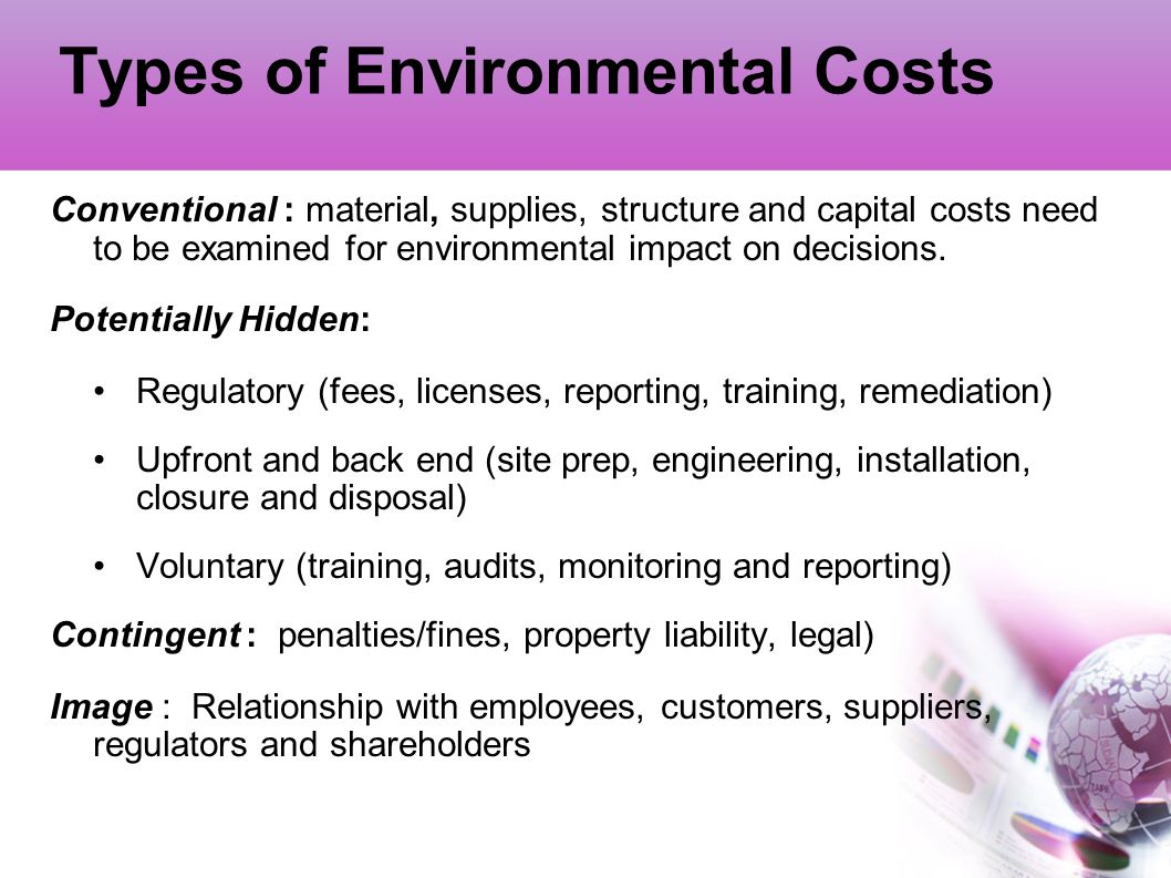 Types of Environmental Costs Conventional : material, supplies, structure and capital costs need to be examined for environmental impact on decisions.