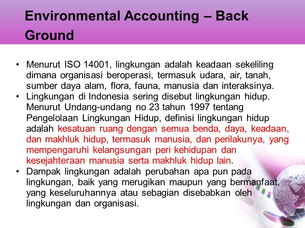 Environmental Accounting – Back Ground Organisasi dapat mengurangi dampak lingkungan dengan : Pencegahan pencemaran menggunakan proses, praktek, teknik, bahan, produk, jasa atau energi untuk menghindari, mengurangi atau mengendalikan pembentukan emisi atau buangan pencemar atau limbah apapun