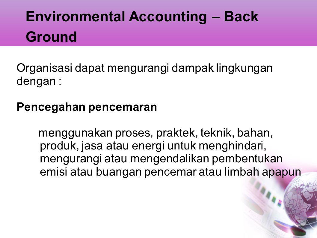 Environmental Accounting – Back Ground Organisasi dapat mengurangi dampak lingkungan dengan : Pencegahan pencemaran menggunakan proses, praktek, tekni
