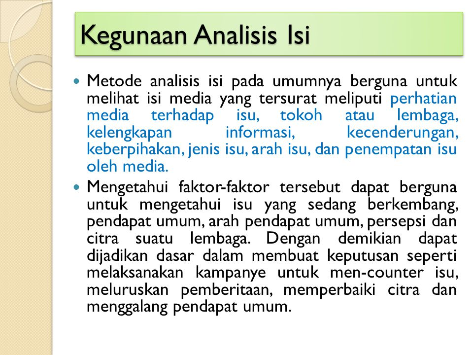 Kegunaan Analisis Isi Metode analisis isi pada umumnya berguna untuk melihat isi media yang tersurat meliputi perhatian media terhadap isu, tokoh atau