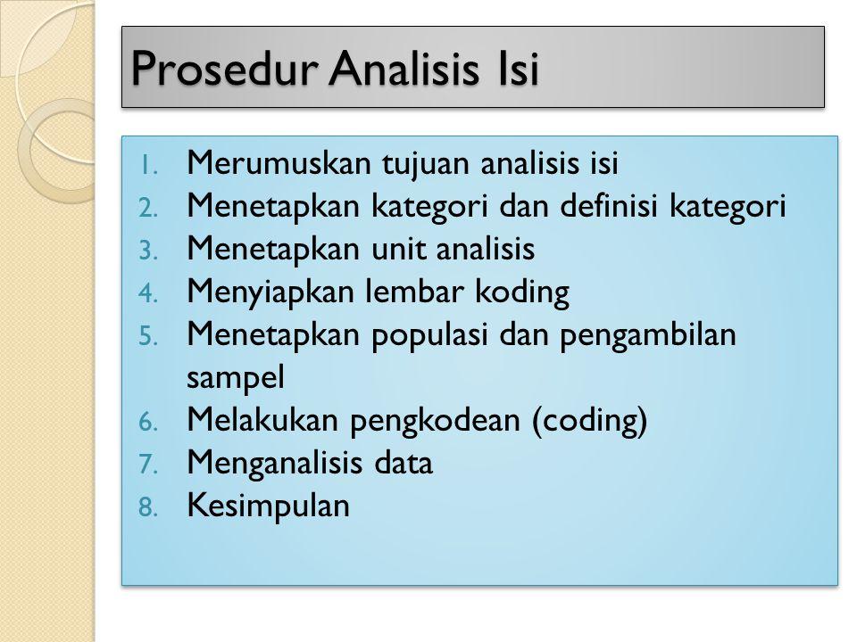 Prosedur Analisis Isi 1. Merumuskan tujuan analisis isi 2. Menetapkan kategori dan definisi kategori 3. Menetapkan unit analisis 4. Menyiapkan lembar
