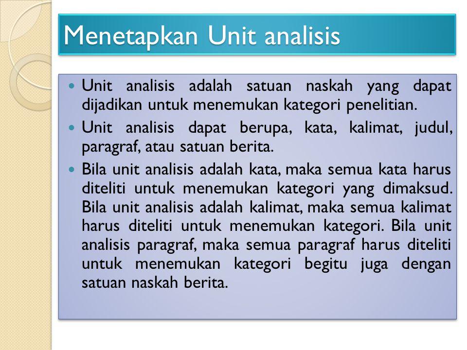 Menetapkan Unit analisis Unit analisis adalah satuan naskah yang dapat dijadikan untuk menemukan kategori penelitian. Unit analisis dapat berupa, kata