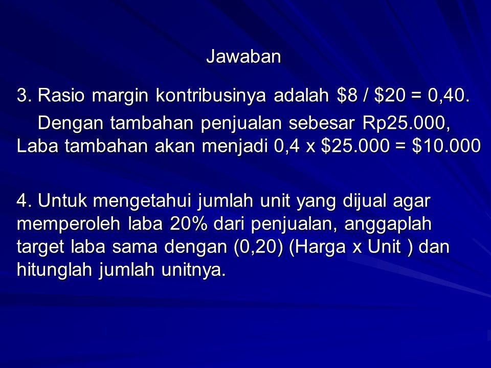Jawaban 3. Rasio margin kontribusinya adalah $8 / $20 = 0,40. Dengan tambahan penjualan sebesar Rp25.000, Laba tambahan akan menjadi 0,4 x $25.000 = $