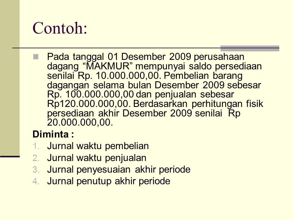 "Contoh: Pada tanggal 01 Desember 2009 perusahaan dagang ""MAKMUR"" mempunyai saldo persediaan senilai Rp. 10.000.000,00. Pembelian barang dagangan selam"