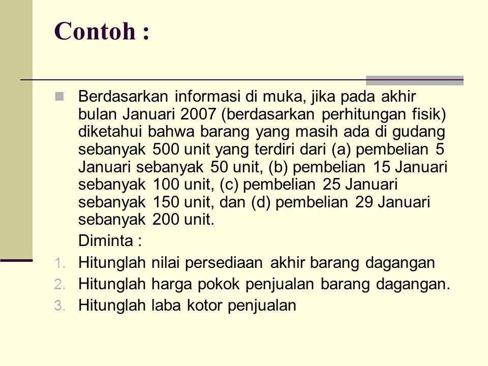 Contoh : Berdasarkan informasi di muka, jika pada akhir bulan Januari 2007 (berdasarkan perhitungan fisik) diketahui bahwa barang yang masih ada di gu