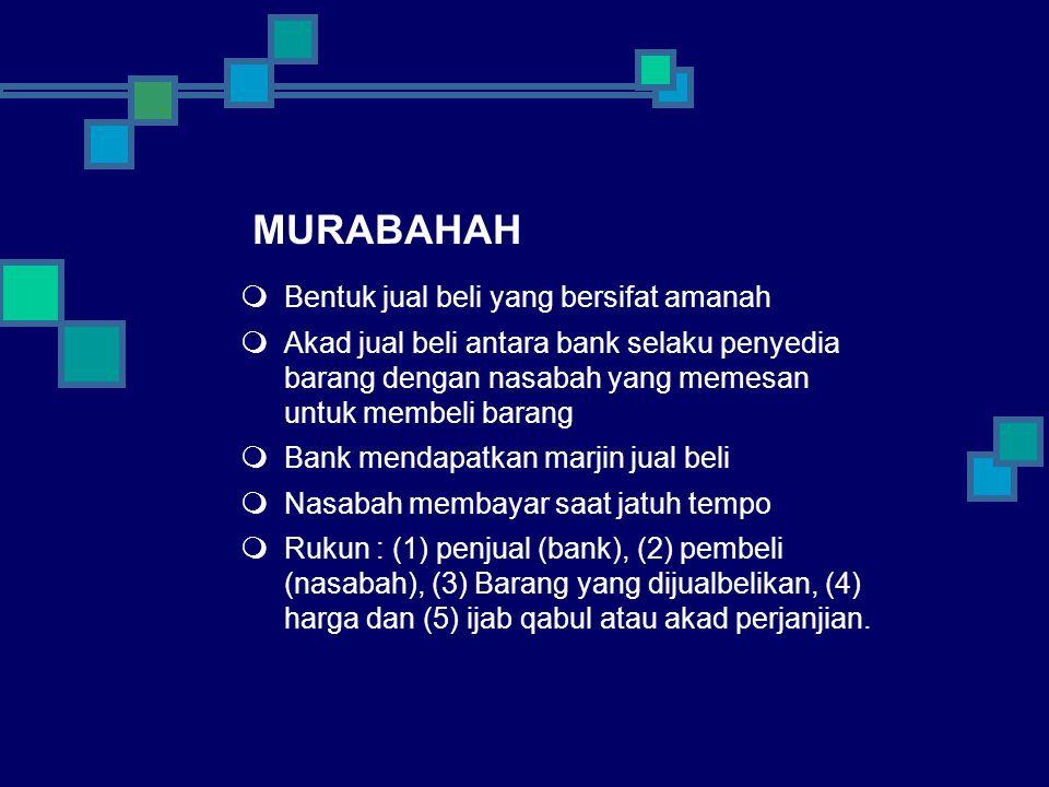 MURABAHAH  Bentuk jual beli yang bersifat amanah  Akad jual beli antara bank selaku penyedia barang dengan nasabah yang memesan untuk membeli barang  Bank mendapatkan marjin jual beli  Nasabah membayar saat jatuh tempo  Rukun : (1) penjual (bank), (2) pembeli (nasabah), (3) Barang yang dijualbelikan, (4) harga dan (5) ijab qabul atau akad perjanjian.
