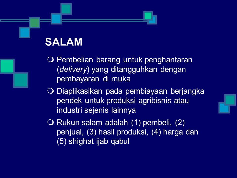 SALAM  Pembelian barang untuk penghantaran (delivery) yang ditangguhkan dengan pembayaran di muka  Diaplikasikan pada pembiayaan berjangka pendek untuk produksi agribisnis atau industri sejenis lainnya  Rukun salam adalah (1) pembeli, (2) penjual, (3) hasil produksi, (4) harga dan (5) shighat ijab qabul
