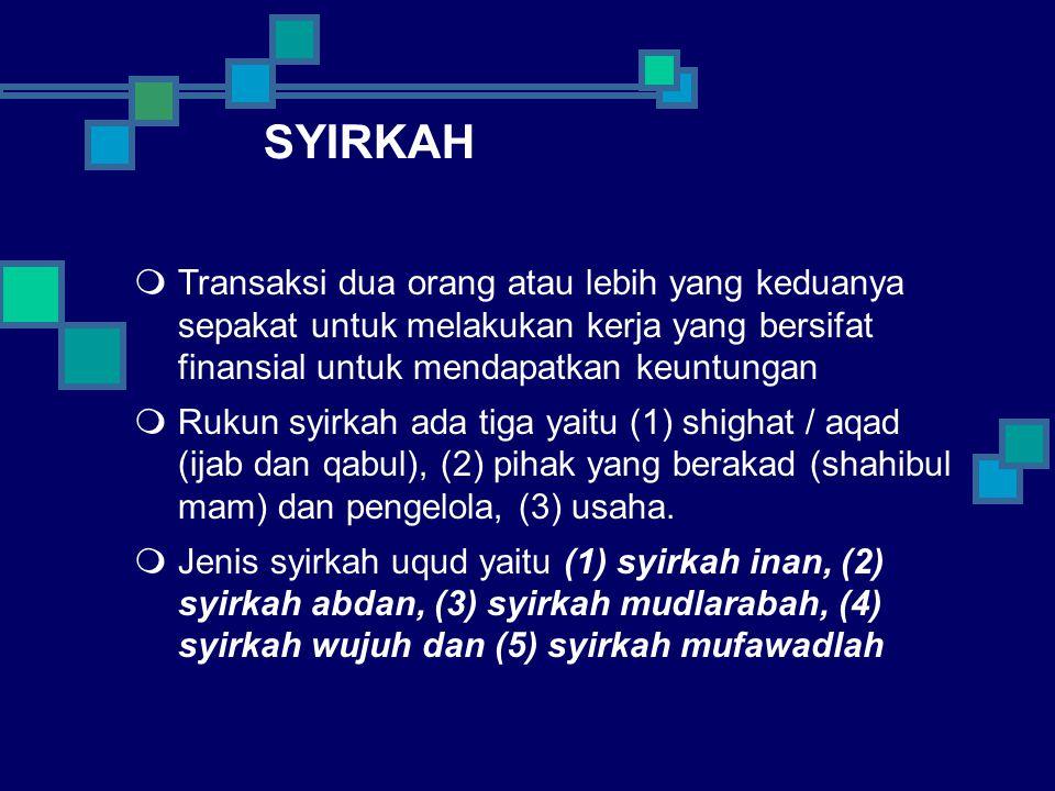 SYIRKAH  Transaksi dua orang atau lebih yang keduanya sepakat untuk melakukan kerja yang bersifat finansial untuk mendapatkan keuntungan  Rukun syirkah ada tiga yaitu (1) shighat / aqad (ijab dan qabul), (2) pihak yang berakad (shahibul mam) dan pengelola, (3) usaha.