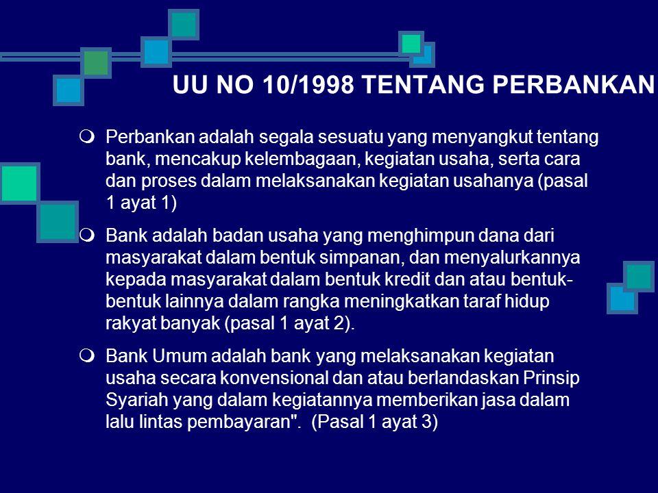UU NO 10/1998 TENTANG PERBANKAN  Perbankan adalah segala sesuatu yang menyangkut tentang bank, mencakup kelembagaan, kegiatan usaha, serta cara dan proses dalam melaksanakan kegiatan usahanya (pasal 1 ayat 1)  Bank adalah badan usaha yang menghimpun dana dari masyarakat dalam bentuk simpanan, dan menyalurkannya kepada masyarakat dalam bentuk kredit dan atau bentuk- bentuk lainnya dalam rangka meningkatkan taraf hidup rakyat banyak (pasal 1 ayat 2).