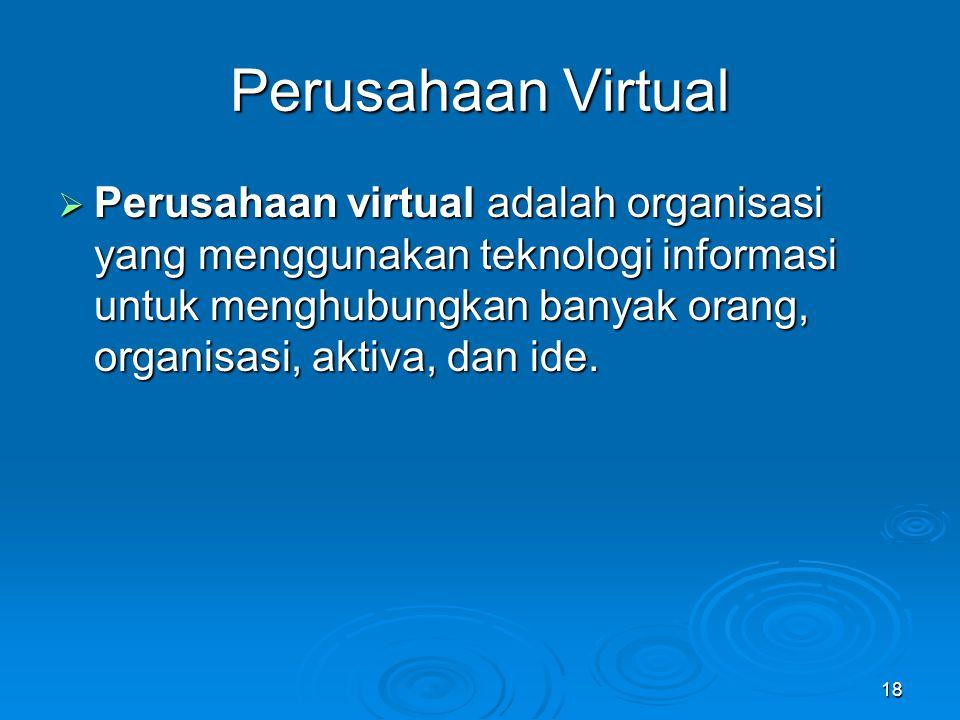 18 Perusahaan Virtual  Perusahaan virtual adalah organisasi yang menggunakan teknologi informasi untuk menghubungkan banyak orang, organisasi, aktiva