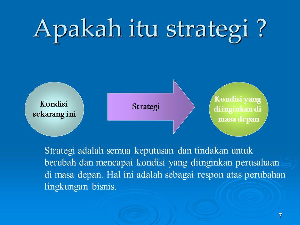7 Apakah itu strategi ? Kondisi sekarang ini Kondisi yang diinginkan di masa depan Strategi Strategi adalah semua keputusan dan tindakan untuk berubah