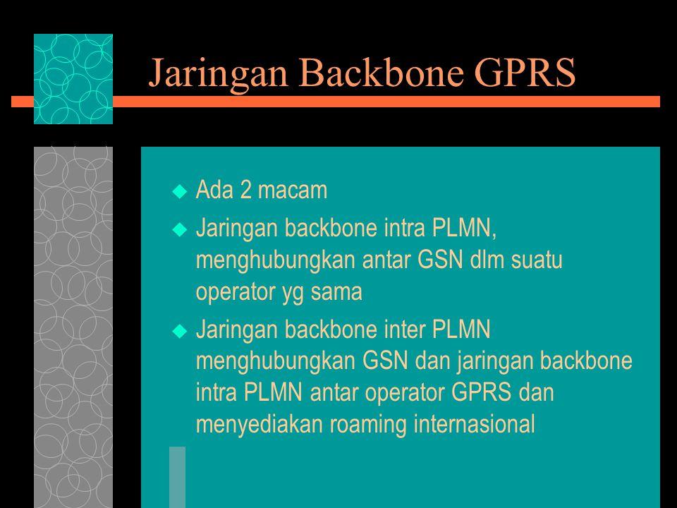Jaringan Backbone GPRS  Ada 2 macam  Jaringan backbone intra PLMN, menghubungkan antar GSN dlm suatu operator yg sama  Jaringan backbone inter PLMN menghubungkan GSN dan jaringan backbone intra PLMN antar operator GPRS dan menyediakan roaming internasional