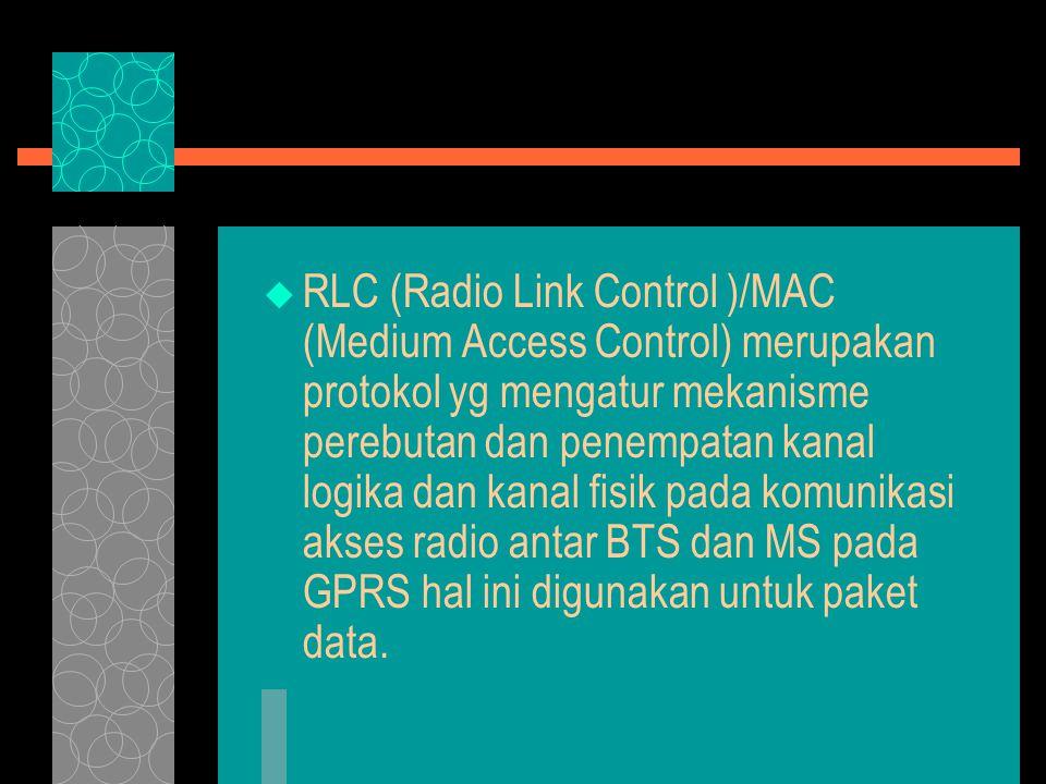  RLC (Radio Link Control )/MAC (Medium Access Control) merupakan protokol yg mengatur mekanisme perebutan dan penempatan kanal logika dan kanal fisik