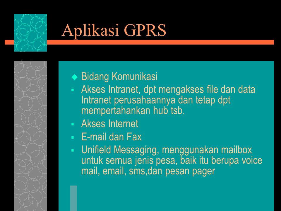 Aplikasi GPRS  Bidang Komunikasi  Akses Intranet, dpt mengakses file dan data Intranet perusahaannya dan tetap dpt mempertahankan hub tsb.  Akses I