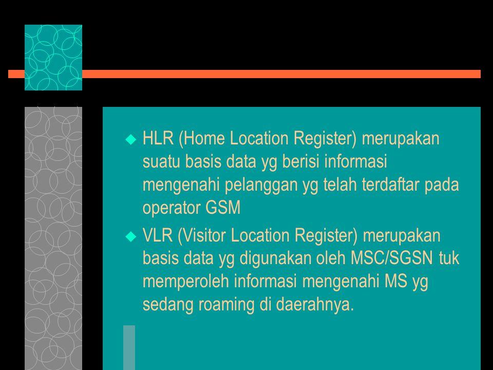  HLR (Home Location Register) merupakan suatu basis data yg berisi informasi mengenahi pelanggan yg telah terdaftar pada operator GSM  VLR (Visitor