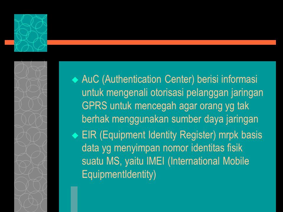  AuC (Authentication Center) berisi informasi untuk mengenali otorisasi pelanggan jaringan GPRS untuk mencegah agar orang yg tak berhak menggunakan sumber daya jaringan  EIR (Equipment Identity Register) mrpk basis data yg menyimpan nomor identitas fisik suatu MS, yaitu IMEI (International Mobile EquipmentIdentity)