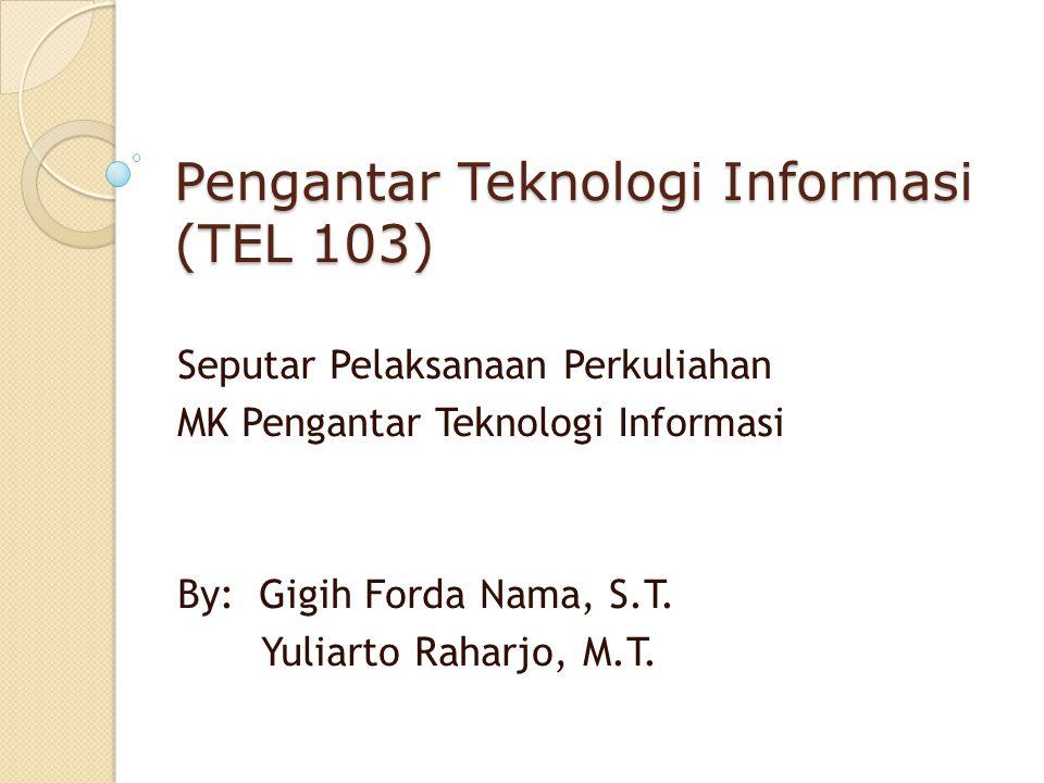 Pengantar Teknologi Informasi (TEL 103) Seputar Pelaksanaan Perkuliahan MK Pengantar Teknologi Informasi By: Gigih Forda Nama, S.T. Yuliarto Raharjo,