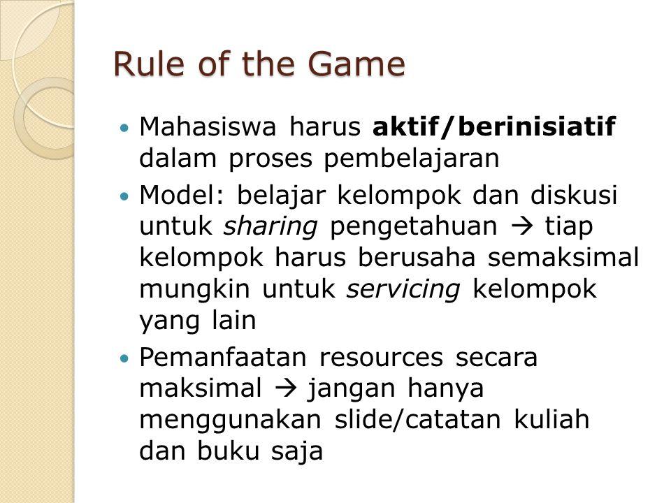 Rule of the Game Mahasiswa harus aktif/berinisiatif dalam proses pembelajaran Model: belajar kelompok dan diskusi untuk sharing pengetahuan  tiap kel