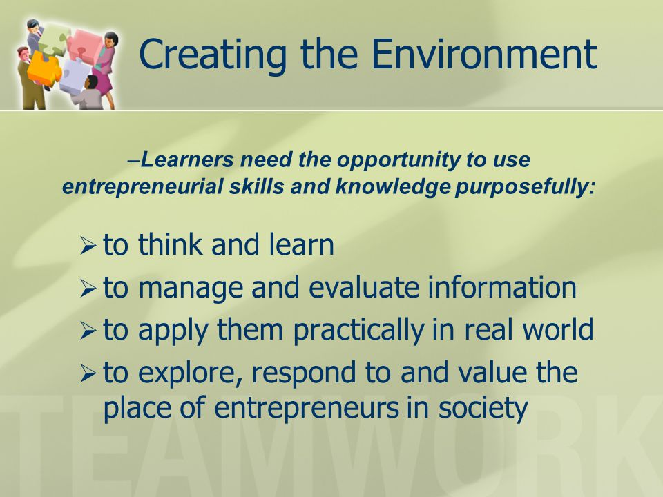 Creating the Environment  to think and learn  to manage and evaluate information  to apply them practically in real world  to explore, respond to and value the place of entrepreneurs in society –Learners need the opportunity to use entrepreneurial skills and knowledge purposefully:
