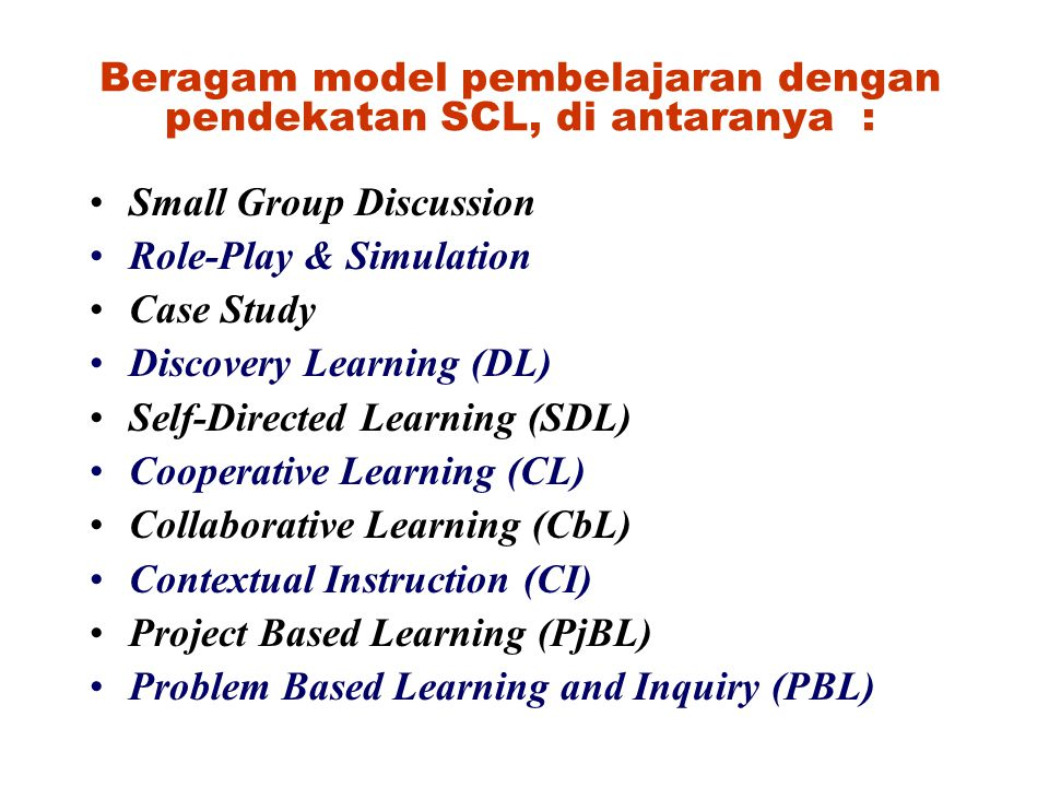 Beragam model pembelajaran dengan pendekatan SCL, di antaranya : Small Group Discussion Role-Play & Simulation Case Study Discovery Learning (DL) Self