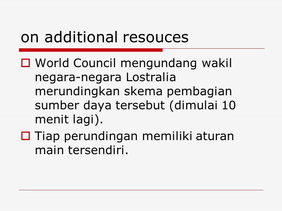 on additional resouces  World Council mengundang wakil negara-negara Lostralia merundingkan skema pembagian sumber daya tersebut (dimulai 10 menit lagi).