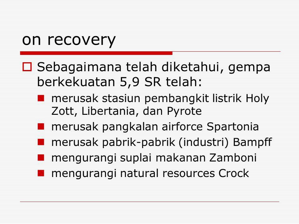 on recovery  Sebagaimana telah diketahui, gempa berkekuatan 5,9 SR telah: merusak stasiun pembangkit listrik Holy Zott, Libertania, dan Pyrote merusak pangkalan airforce Spartonia merusak pabrik-pabrik (industri) Bampff mengurangi suplai makanan Zamboni mengurangi natural resources Crock