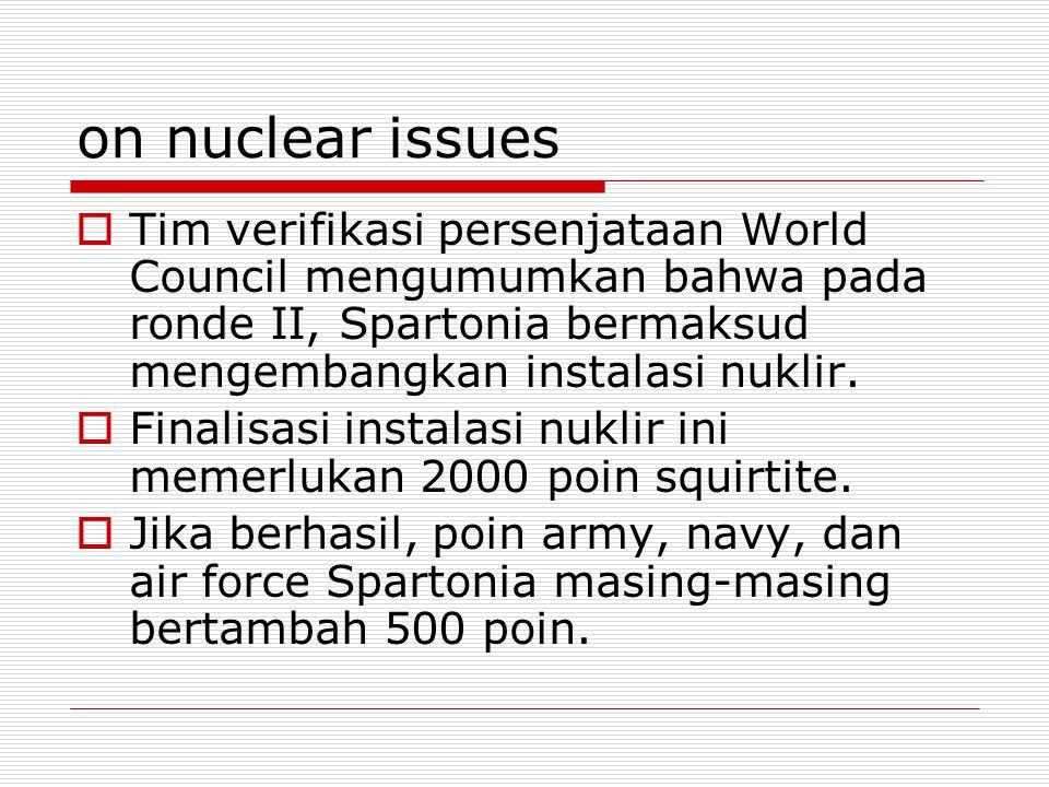 on nuclear issues  Tim verifikasi persenjataan World Council mengumumkan bahwa pada ronde II, Spartonia bermaksud mengembangkan instalasi nuklir.