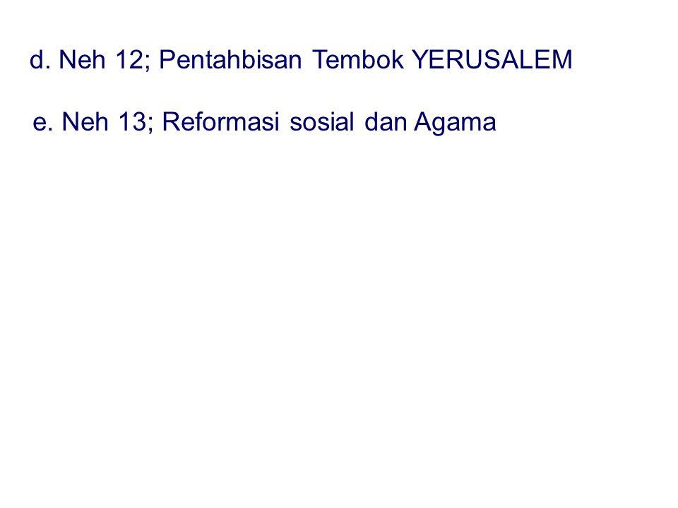 d. Neh 12; Pentahbisan Tembok YERUSALEM e. Neh 13; Reformasi sosial dan Agama
