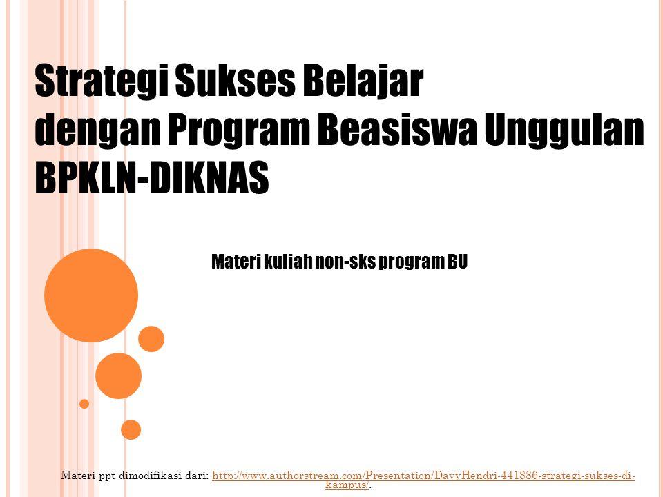 Materi ppt dimodifikasi dari: http://www.authorstream.com/Presentation/DavyHendri-441886-strategi-sukses-di- kampus/.http://www.authorstream.com/Presentation/DavyHendri-441886-strategi-sukses-di- kampus/ Strategi Sukses Belajar dengan Program Beasiswa Unggulan BPKLN-DIKNAS Materi kuliah non-sks program BU