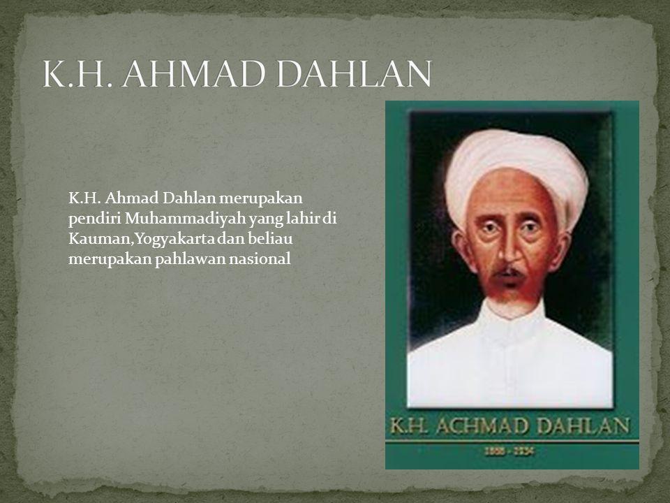 K.H. Ahmad Dahlan merupakan pendiri Muhammadiyah yang lahir di Kauman,Yogyakarta dan beliau merupakan pahlawan nasional