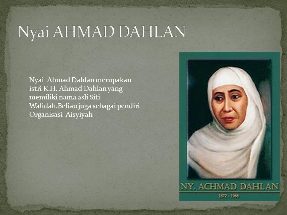 Nyai Ahmad Dahlan merupakan istri K.H. Ahmad Dahlan yang memiliki nama asli Siti Walidah.Beliau juga sebagai pendiri Organisasi Aisyiyah